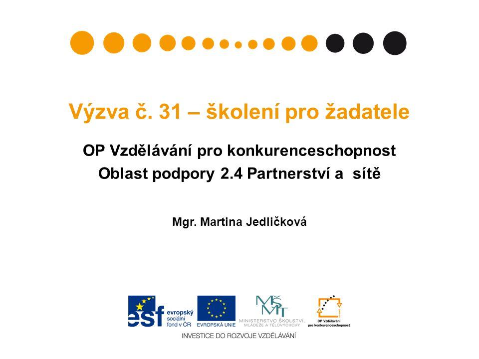 Výzva č. 31 – školení pro žadatele OP Vzdělávání pro konkurenceschopnost Oblast podpory 2.4 Partnerství a sítě Mgr. Martina Jedličková