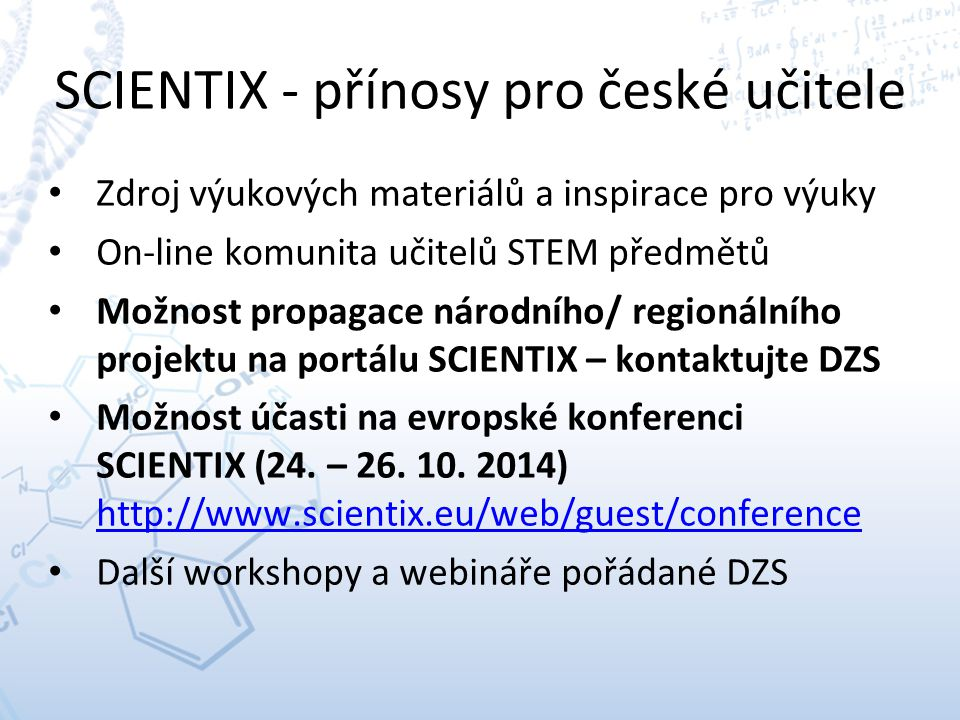 SCIENTIX - přínosy pro české učitele Zdroj výukových materiálů a inspirace pro výuky On-line komunita učitelů STEM předmětů Možnost propagace národního/ regionálního projektu na portálu SCIENTIX – kontaktujte DZS Možnost účasti na evropské konferenci SCIENTIX (24.