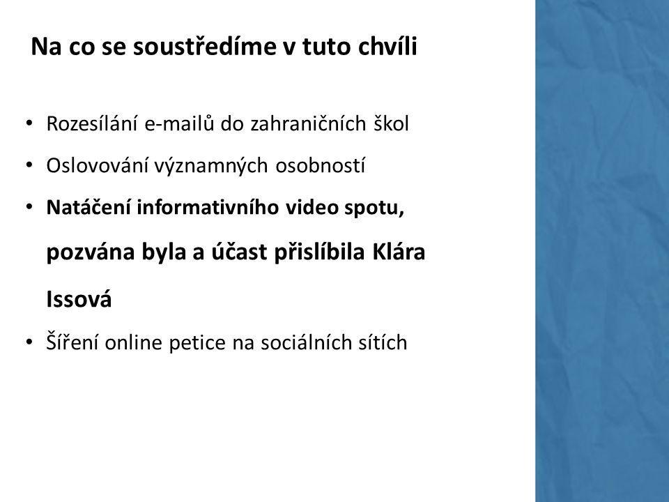 Na co se soustředíme v tuto chvíli Rozesílání e-mailů do zahraničních škol Oslovování významných osobností Natáčení informativního video spotu, pozvána byla a účast přislíbila Klára Issová Šíření online petice na sociálních sítích