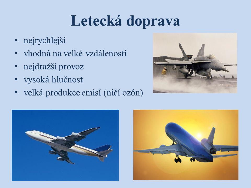 Letecká doprava nejrychlejší vhodná na velké vzdálenosti nejdražší provoz vysoká hlučnost velká produkce emisí (ničí ozón)