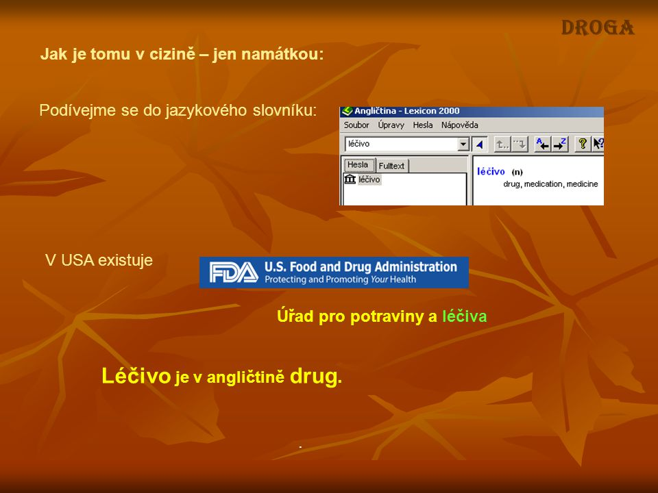 Podívejme se do jazykového slovníku: Léčivo je v angličtině drug. Jak je tomu v cizině – jen namátkou: DROGA V USA existuje Úřad pro potraviny a léčiv