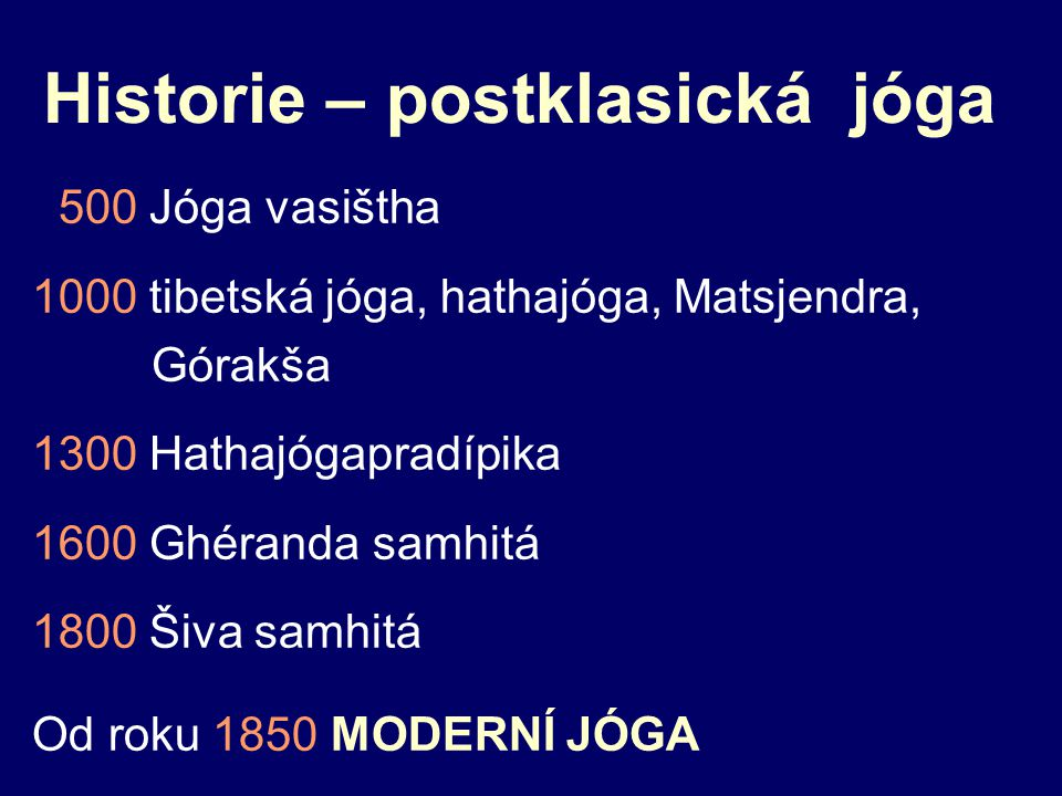 Historie – postklasická jóga 500 Jóga vasištha 1000 tibetská jóga, hathajóga, Matsjendra, Górakša 1300 Hathajógapradípika 1600 Ghéranda samhitá 1800 Šiva samhitá Od roku 1850 MODERNÍ JÓGA