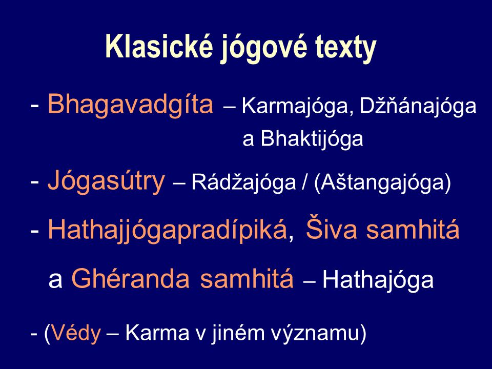 Klasické jógové texty - Bhagavadgíta – Karmajóga, Džňánajóga a Bhaktijóga - Jógasútry – Rádžajóga / (Aštangajóga) - Hathajjógapradípiká, Šiva samhitá a Ghéranda samhitá – Hathajóga - (Védy – Karma v jiném významu)
