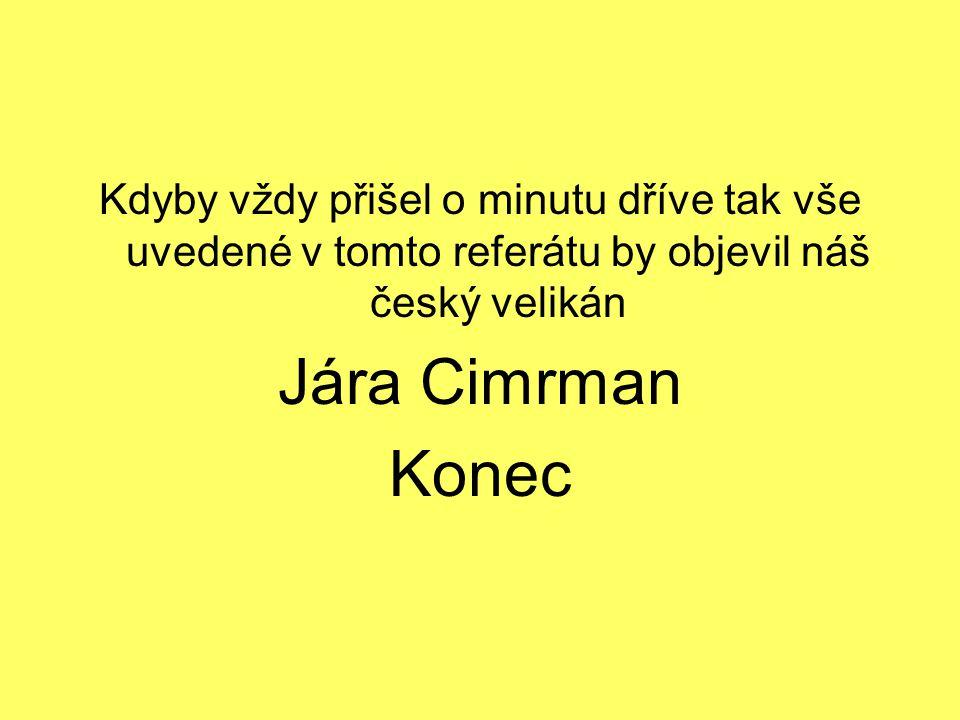 Kdyby vždy přišel o minutu dříve tak vše uvedené v tomto referátu by objevil náš český velikán Jára Cimrman Konec