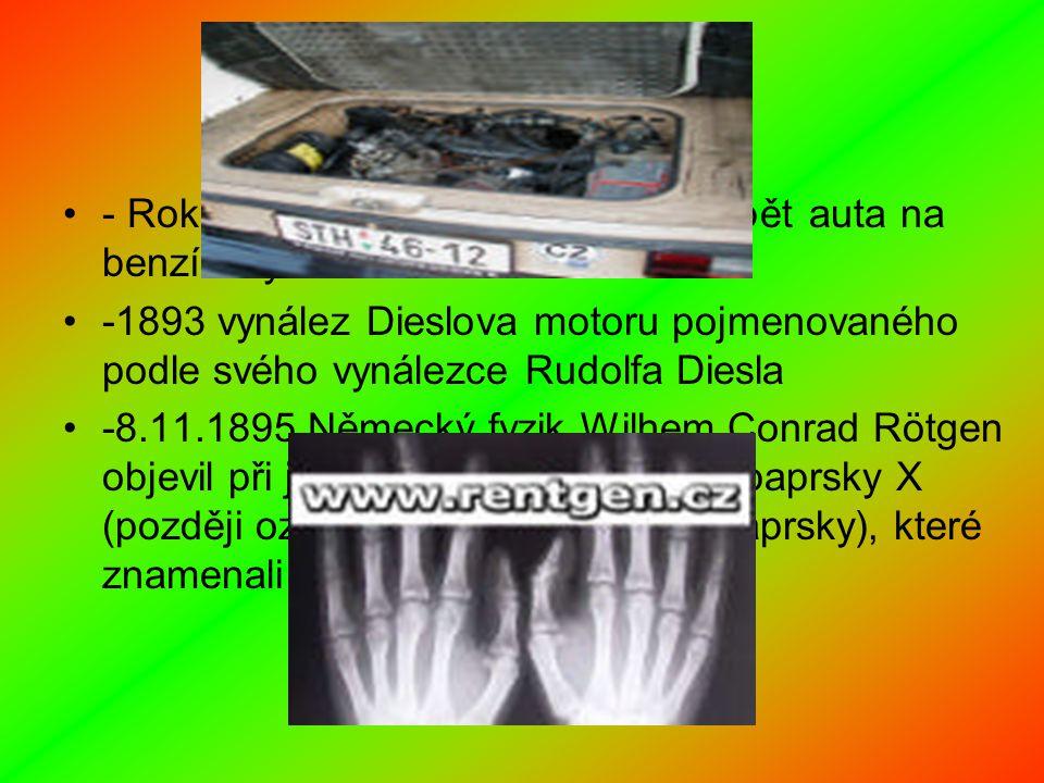 - Roku 1886 v Německu začali vyrábět auta na benzínový motor -1893 vynález Dieslova motoru pojmenovaného podle svého vynálezce Rudolfa Diesla -8.11.1895 Německý fyzik Wilhem Conrad Rötgen objevil při jednom ze svých pokusů paprsky X (později označené za Rentgenovi paprsky), které znamenali velký převrat v lékařství.