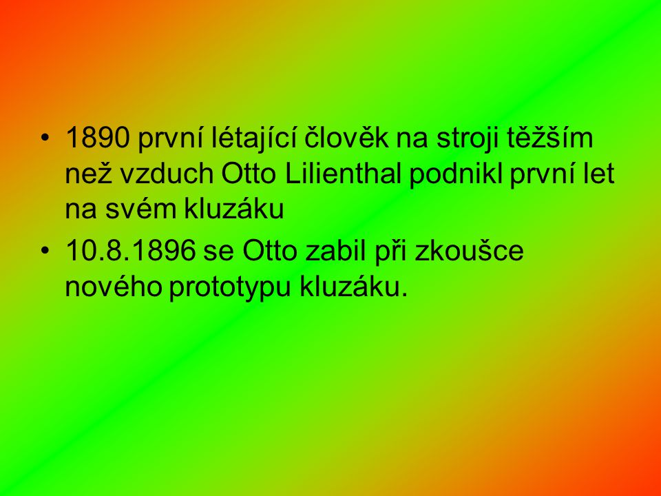 1890 první létající člověk na stroji těžším než vzduch Otto Lilienthal podnikl první let na svém kluzáku 10.8.1896 se Otto zabil při zkoušce nového prototypu kluzáku.