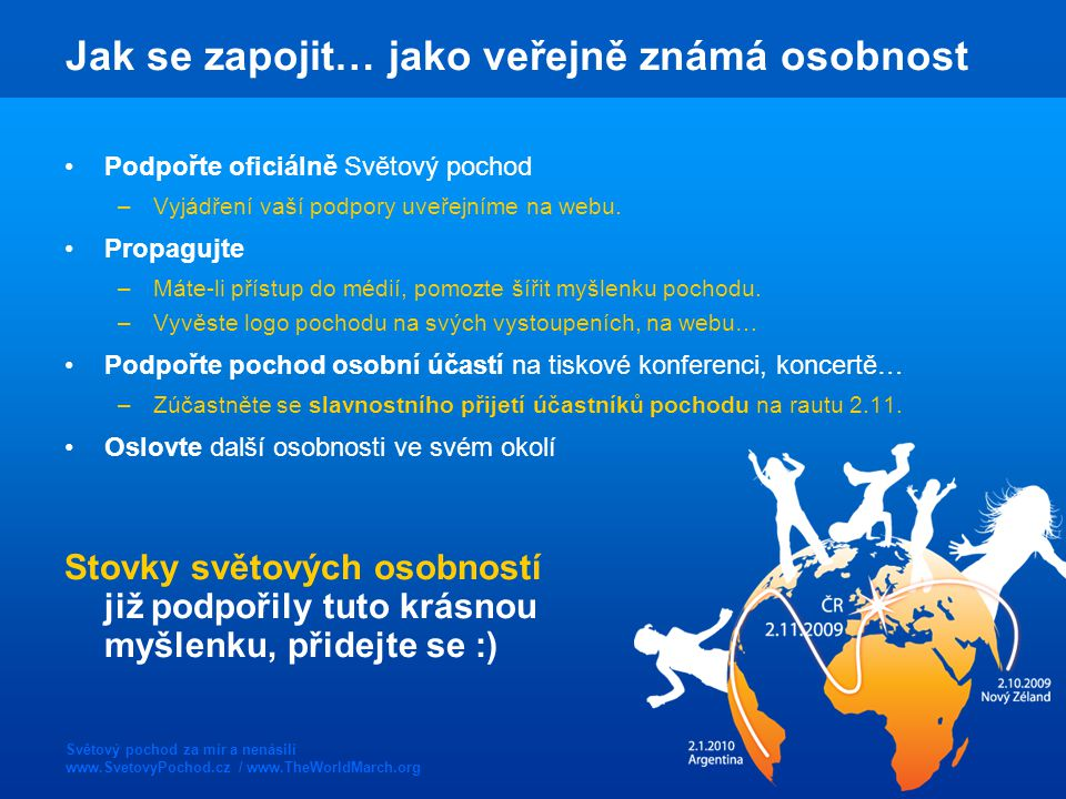 Světový pochod za mír a nenásilí www.SvetovyPochod.cz / www.TheWorldMarch.org Jak se zapojit… jako veřejně známá osobnost Podpořte oficiálně Světový pochod –Vyjádření vaší podpory uveřejníme na webu.