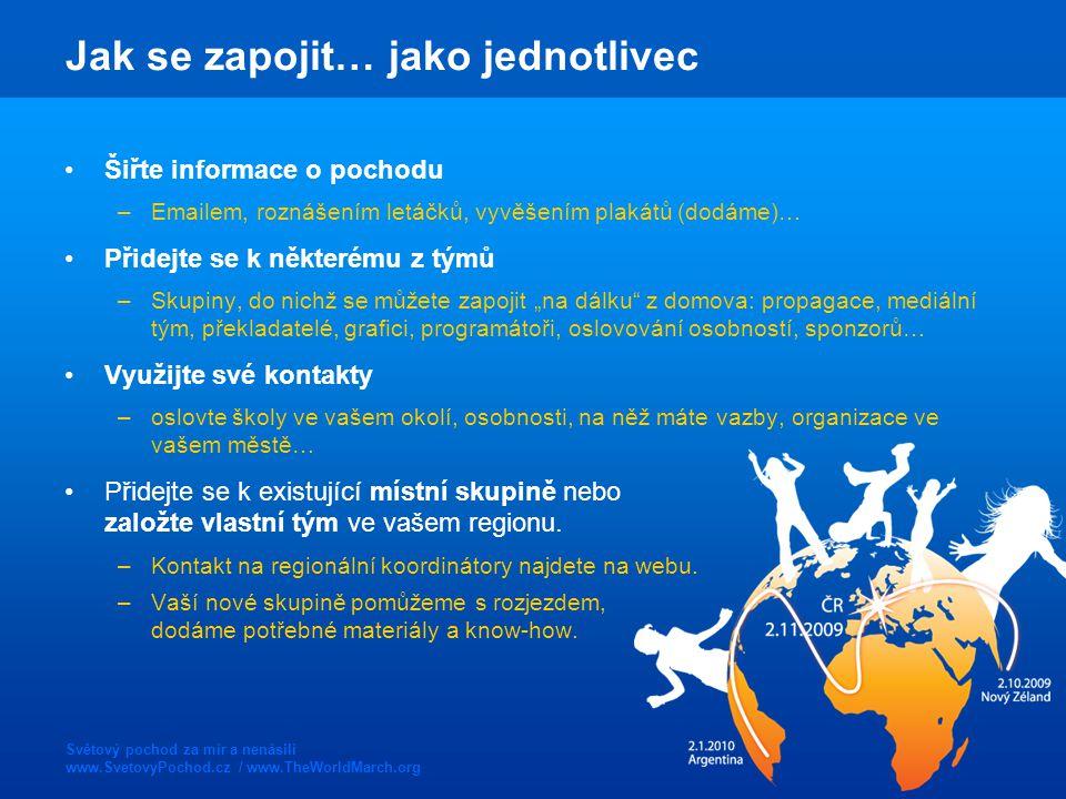 """Světový pochod za mír a nenásilí www.SvetovyPochod.cz / www.TheWorldMarch.org Jak se zapojit… jako jednotlivec Šiřte informace o pochodu –Emailem, roznášením letáčků, vyvěšením plakátů (dodáme)… Přidejte se k některému z týmů –Skupiny, do nichž se můžete zapojit """"na dálku z domova: propagace, mediální tým, překladatelé, grafici, programátoři, oslovování osobností, sponzorů… Využijte své kontakty –oslovte školy ve vašem okolí, osobnosti, na něž máte vazby, organizace ve vašem městě… Přidejte se k existující místní skupině nebo založte vlastní tým ve vašem regionu."""