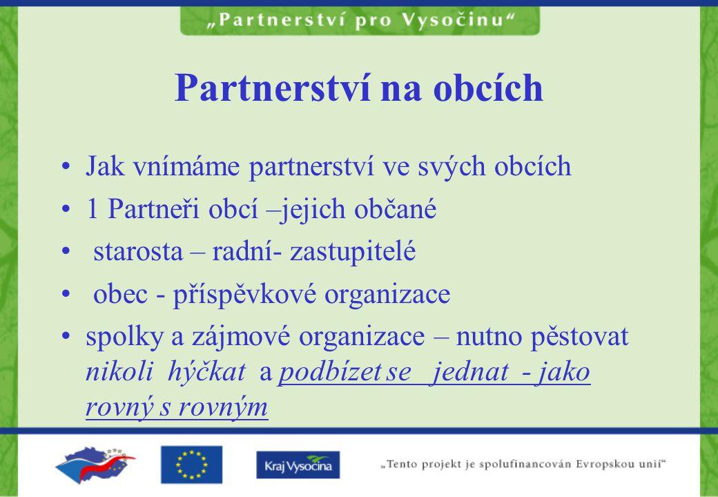 Partnerství na obcích Jak vnímáme partnerství ve svých obcích 1 Partneři obcí –jejich občané starosta – radní- zastupitelé obec - příspěvkové organizace spolky a zájmové organizace – nutno pěstovat nikoli hýčkat a podbízet se jednat - jako rovný s rovným