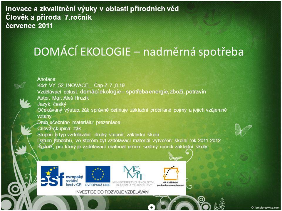 DOMÁCÍ EKOLOGIE – nadměrná spotřeba Inovace a zkvalitnění výuky v oblasti přírodních věd Člověk a příroda 7.ročník červenec 2011 Anotace: Kód: VY_52_I