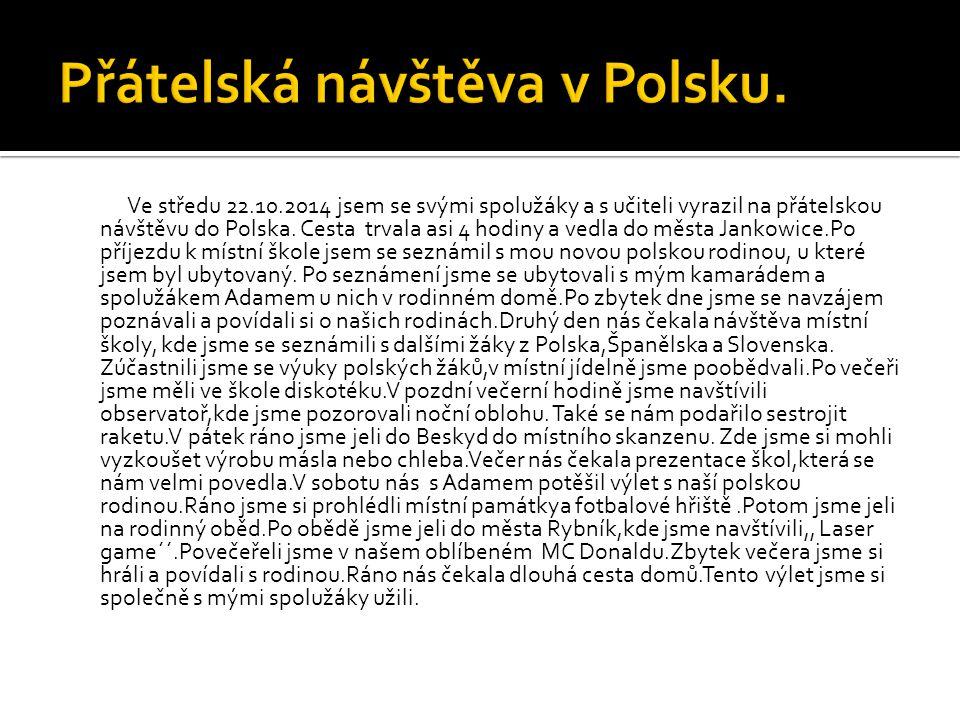 Ve středu 22.10.2014 jsem se svými spolužáky a s učiteli vyrazil na přátelskou návštěvu do Polska. Cesta trvala asi 4 hodiny a vedla do města Jankowic