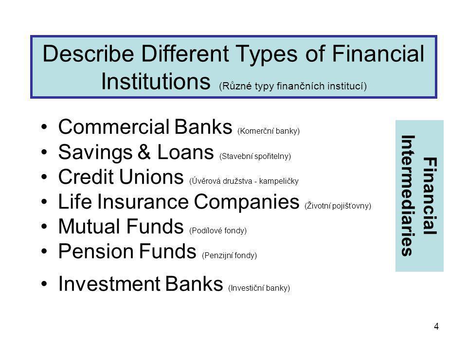 4 Describe Different Types of Financial Institutions (Různé typy finančních institucí) Commercial Banks (Komerční banky) Savings & Loans (Stavební spořitelny) Credit Unions (Úvěrová družstva - kampeličky Life Insurance Companies (Životní pojišťovny) Mutual Funds (Podílové fondy) Pension Funds (Penzijní fondy) Investment Banks (Investiční banky) Financial Intermediaries