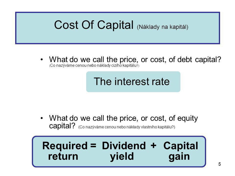5 Required Dividend Capital return yield gain = + Cost Of Capital (Náklady na kapitál) What do we call the price, or cost, of debt capital? ( Co nazýv