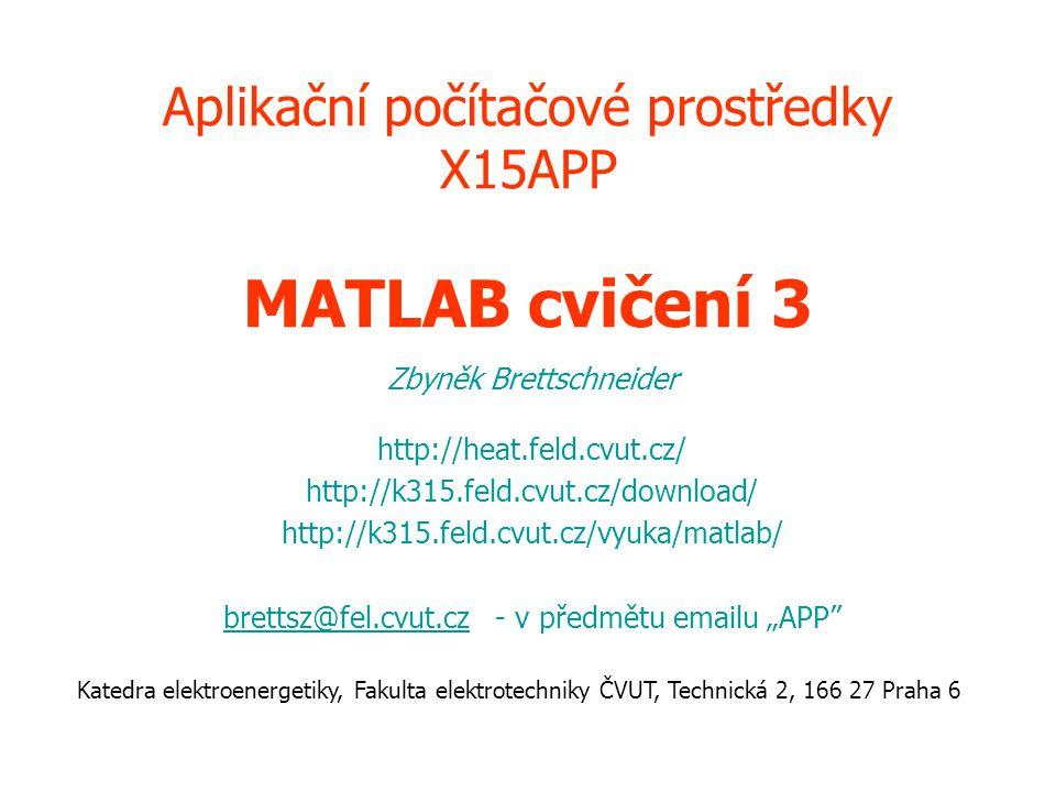 Aplikační počítačové prostředky X15APP MATLAB cvičení 3 Zbyněk Brettschneider http://heat.feld.cvut.cz/ http://k315.feld.cvut.cz/download/ http://k315