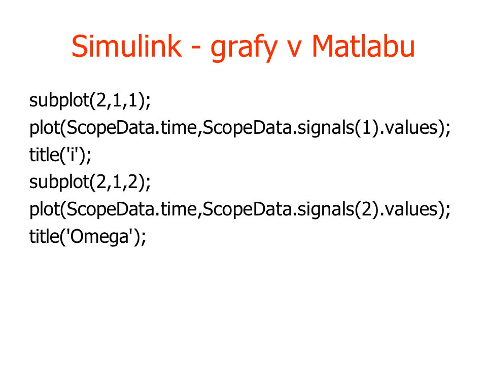 Simulink - grafy v Matlabu subplot(2,1,1); plot(ScopeData.time,ScopeData.signals(1).values); title( i ); subplot(2,1,2); plot(ScopeData.time,ScopeData.signals(2).values); title( Omega );