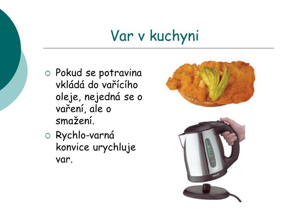 Var v kuchyni  Pokud se potravina vkládá do vařícího oleje, nejedná se o vaření, ale o smažení.  Rychlo-varná konvice urychluje var.