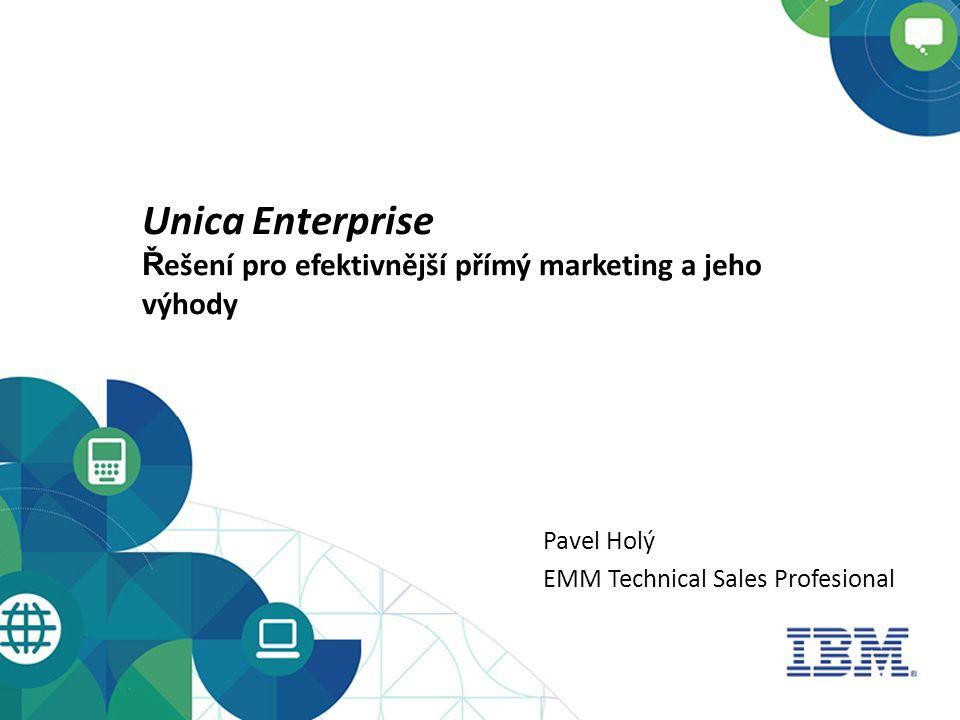 Unica Enterprise Ř ešení pro efektivnější přímý marketing a jeho výhody Pavel Holý EMM Technical Sales Profesional