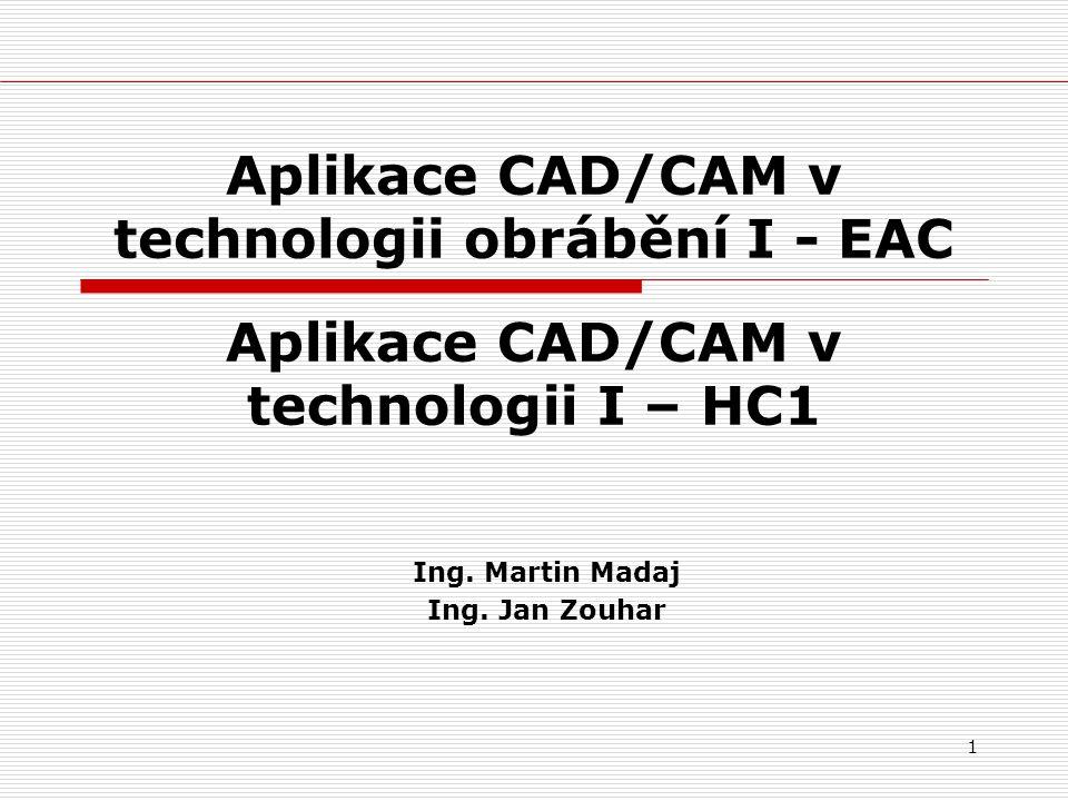 1 Aplikace CAD/CAM v technologii obrábění I - EAC Ing. Martin Madaj Ing. Jan Zouhar Aplikace CAD/CAM v technologii I – HC1