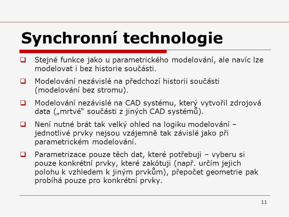 11 Synchronní technologie  Stejné funkce jako u parametrického modelování, ale navíc lze modelovat i bez historie součásti.  Modelování nezávislé na