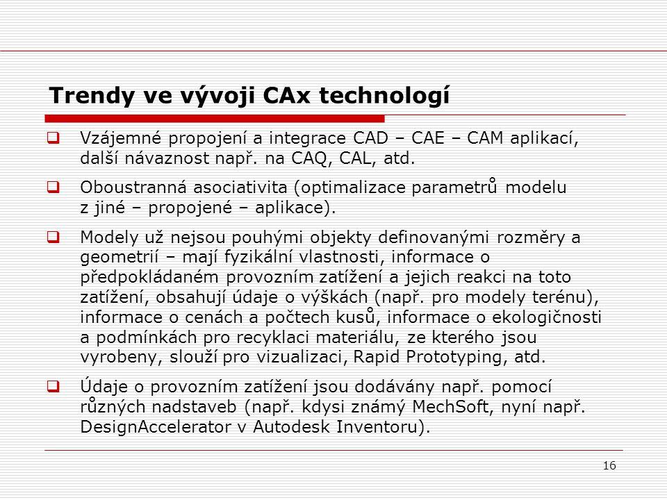 16 Trendy ve vývoji CAx technologí  Vzájemné propojení a integrace CAD – CAE – CAM aplikací, další návaznost např. na CAQ, CAL, atd.  Oboustranná as