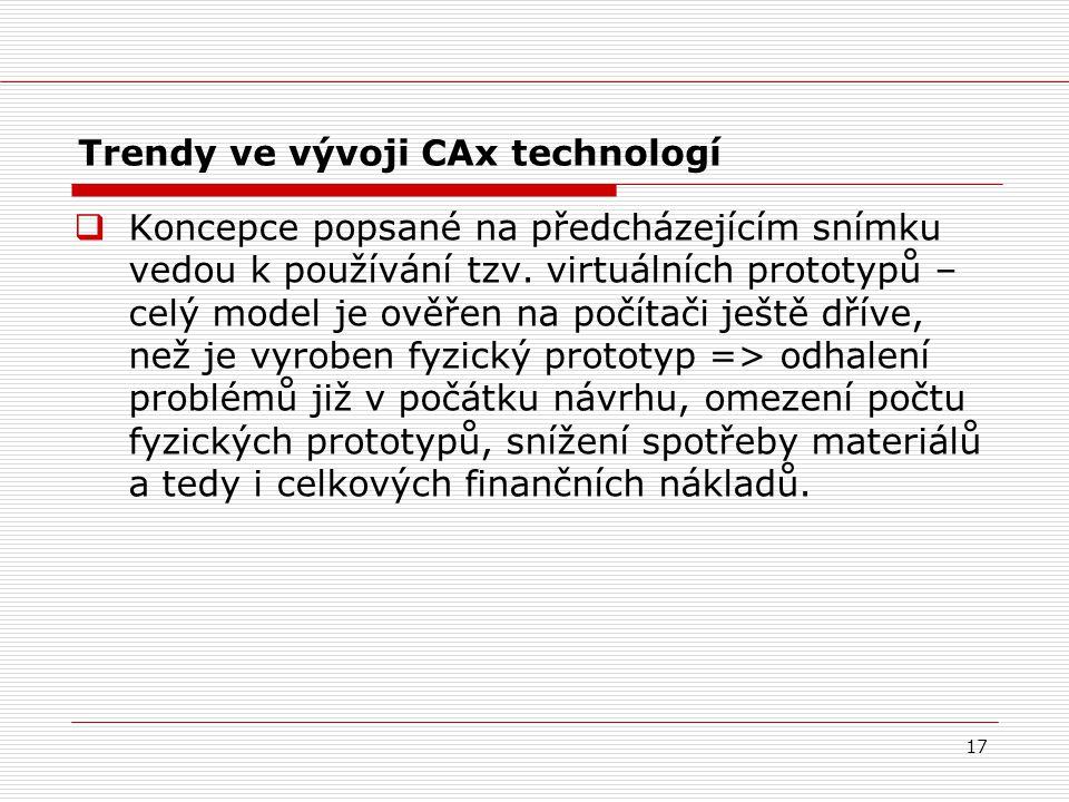 17 Trendy ve vývoji CAx technologí  Koncepce popsané na předcházejícím snímku vedou k používání tzv. virtuálních prototypů – celý model je ověřen na