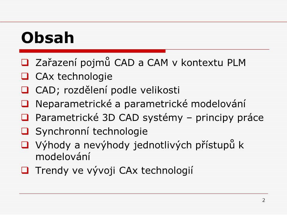 2 Obsah  Zařazení pojmů CAD a CAM v kontextu PLM  CAx technologie  CAD; rozdělení podle velikosti  Neparametrické a parametrické modelování  Para