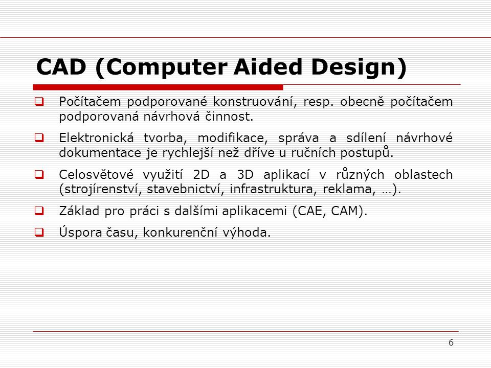 6 CAD (Computer Aided Design)  Počítačem podporované konstruování, resp. obecně počítačem podporovaná návrhová činnost.  Elektronická tvorba, modifi
