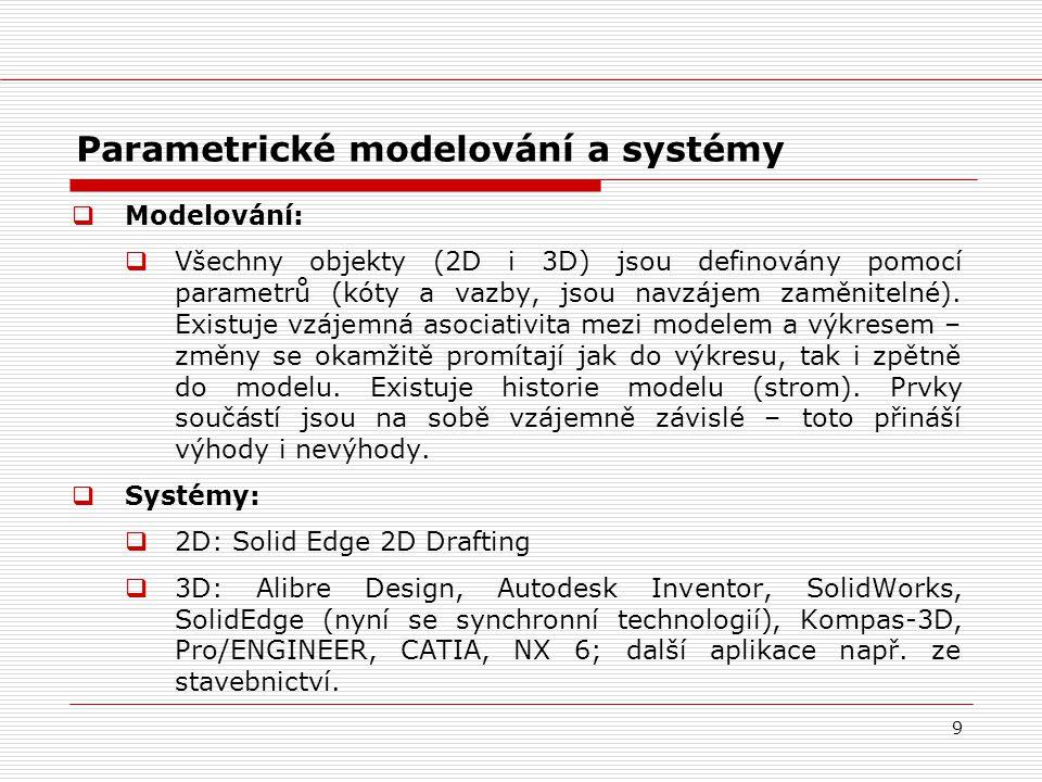 9 Parametrické modelování a systémy  Modelování:  Všechny objekty (2D i 3D) jsou definovány pomocí parametrů (kóty a vazby, jsou navzájem zaměniteln