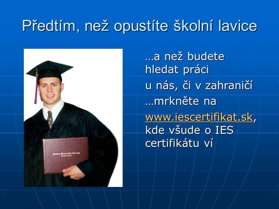 Předtím, než opustíte školní lavice …a než budete hledat práci u nás, či v zahraničí …mrkněte na www.iescertifikat.sk, kde všude o IES certifikátu ví