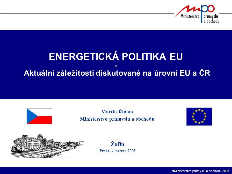  Ministerstvo průmyslu a obchodu 2008 ENERGETICKÁ POLITIKA EU - Aktuální záležitosti diskutované na úrovni EU a ČR Martin Říman Ministerstvo průmyslu a obchodu Žofín Praha, 4.