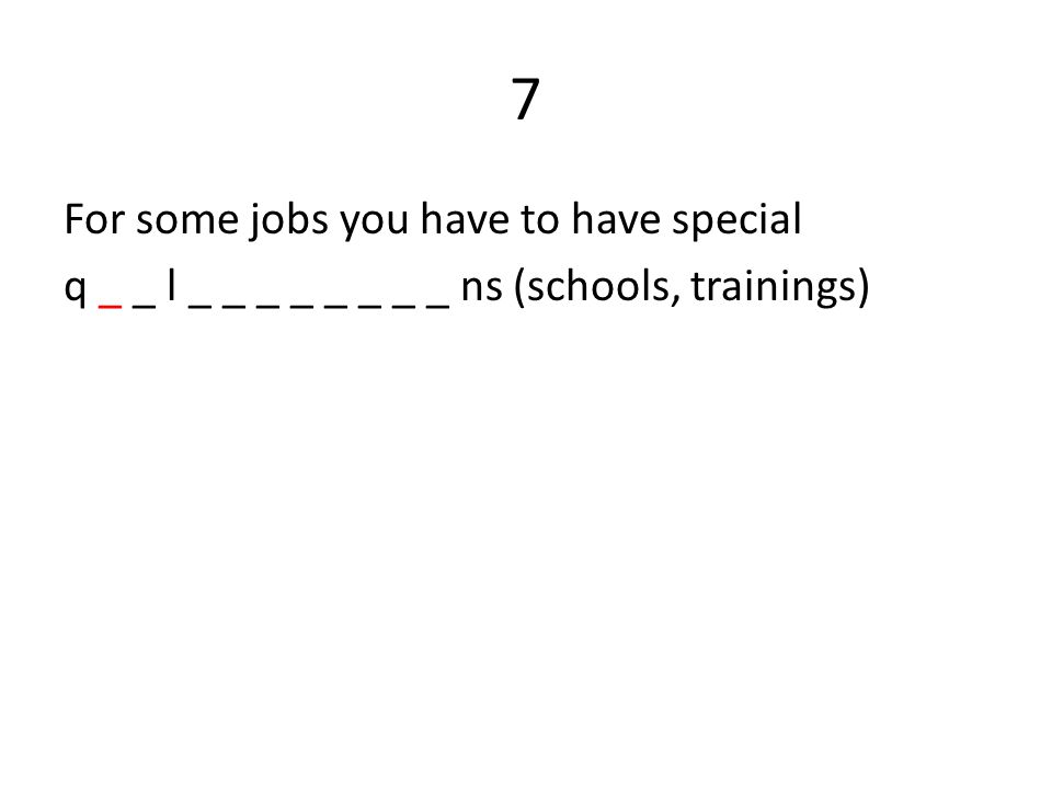 7 For some jobs you have to have special q _ _ l _ _ _ _ _ _ _ _ ns (schools, trainings)
