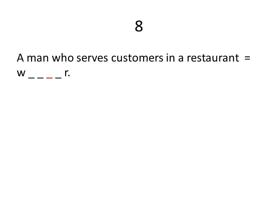8 A man who serves customers in a restaurant = w _ _ _ _ r.