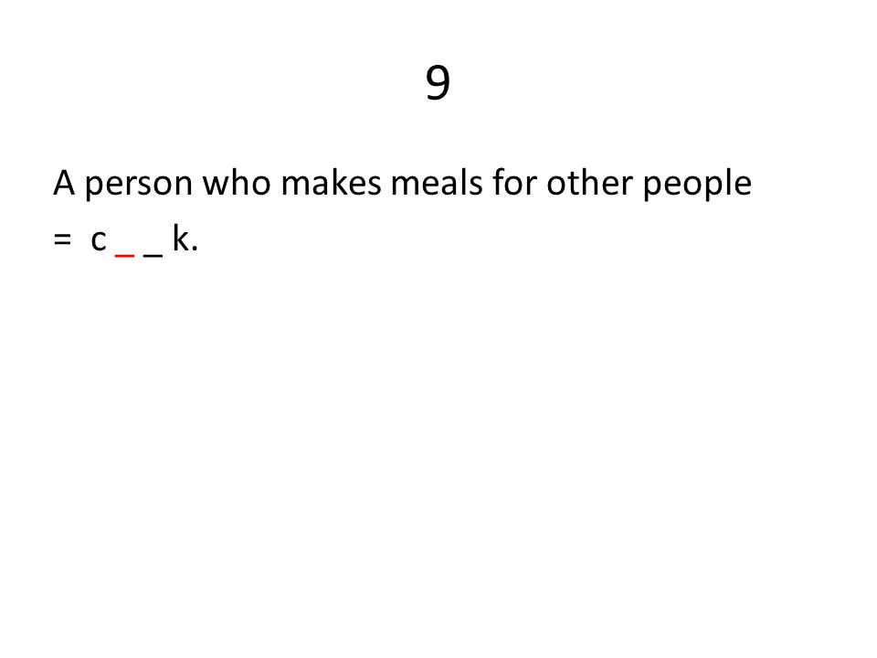 9 A person who makes meals for other people = c _ _ k.