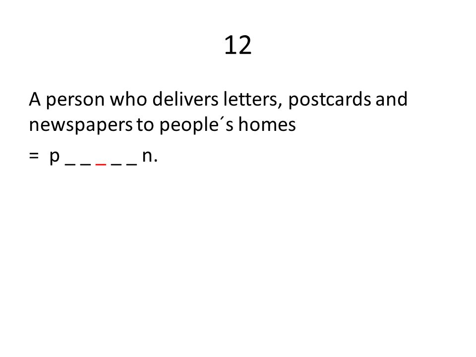 12 A person who delivers letters, postcards and newspapers to people´s homes = p _ _ _ _ _ n.