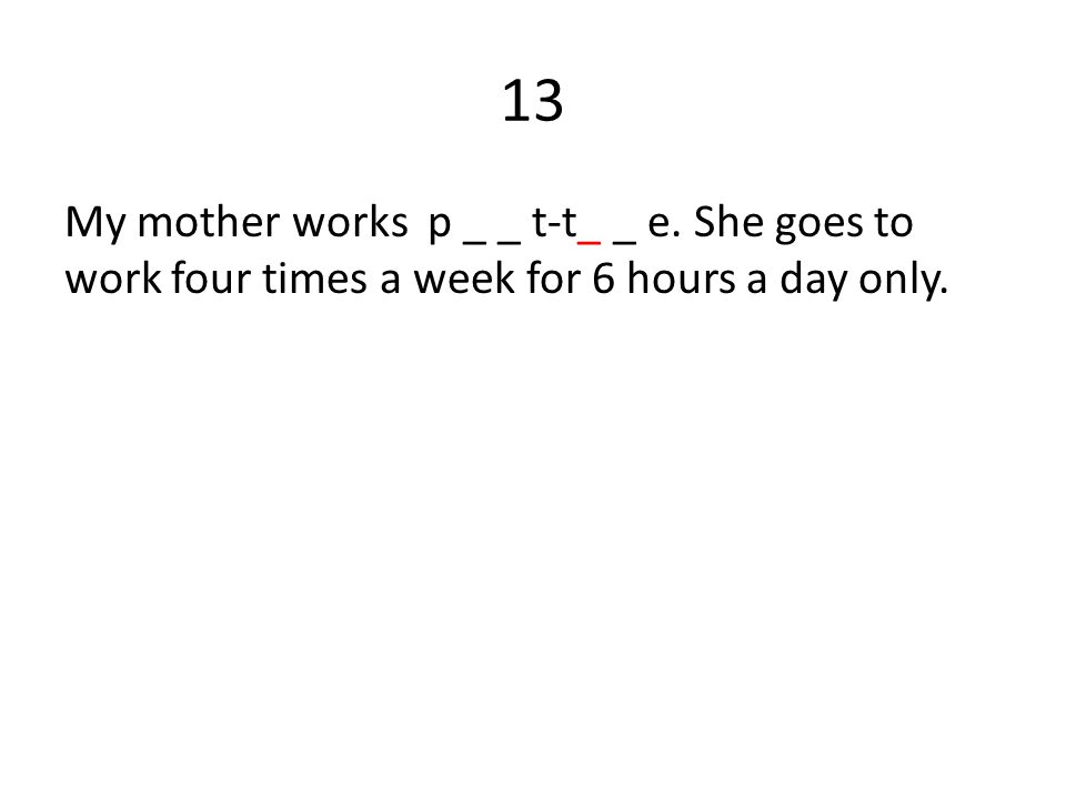 13 My mother works p _ _ t-t_ _ e. She goes to work four times a week for 6 hours a day only.