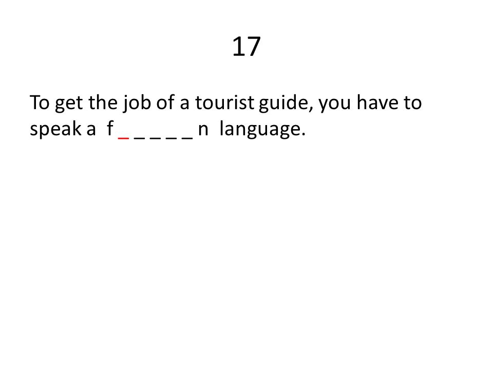17 To get the job of a tourist guide, you have to speak a f _ _ _ _ _ n language.