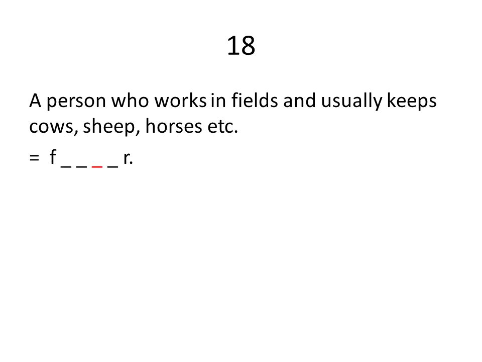 18 A person who works in fields and usually keeps cows, sheep, horses etc. = f _ _ _ _ r.