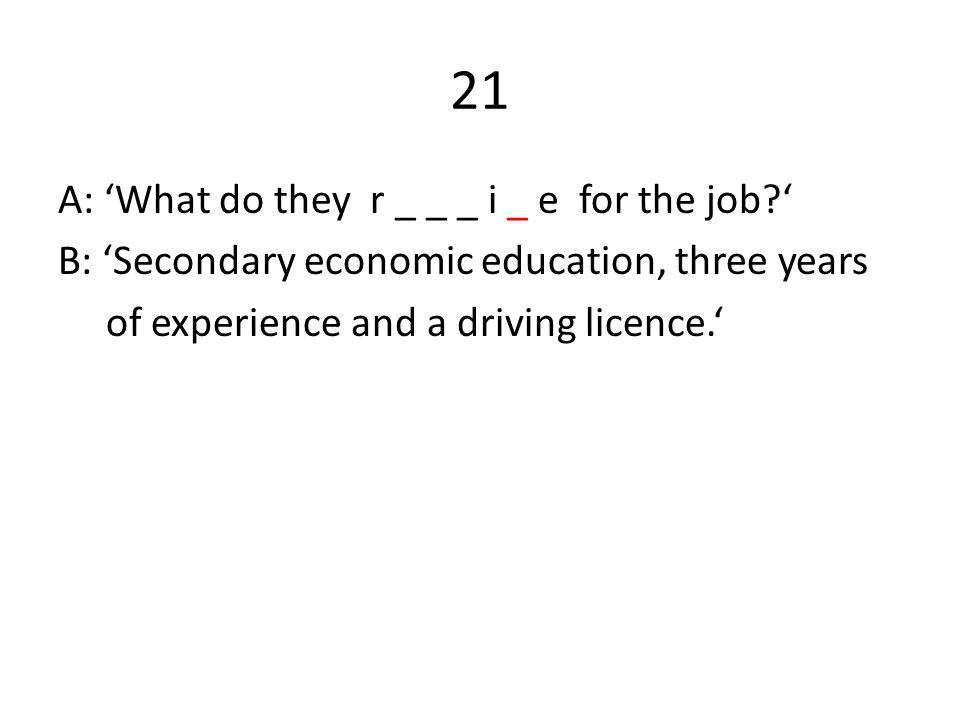 21 A: 'What do they r _ _ _ i _ e for the job?' B: 'Secondary economic education, three years of experience and a driving licence.'
