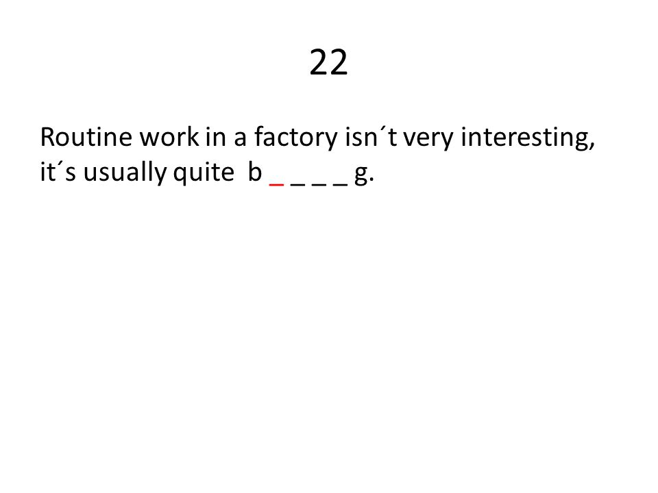 22 Routine work in a factory isn´t very interesting, it´s usually quite b _ _ _ _ g.