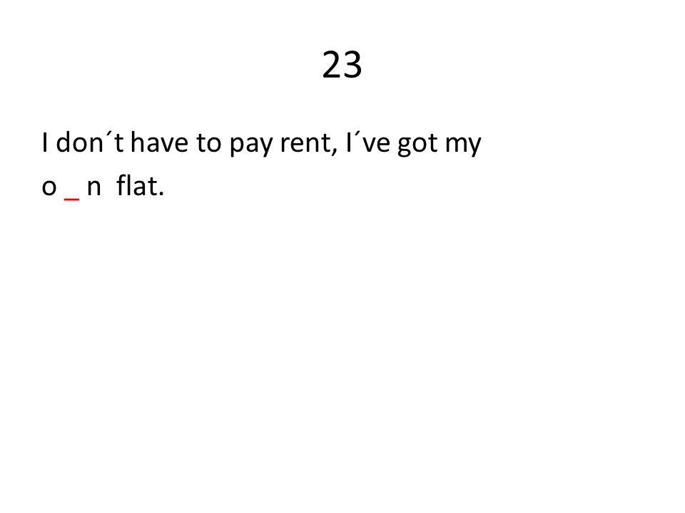 23 I don´t have to pay rent, I´ve got my o _ n flat.