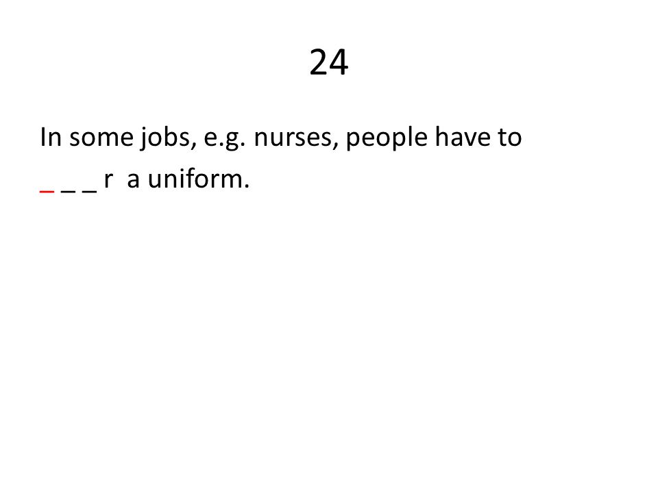 24 In some jobs, e.g. nurses, people have to _ _ _ r a uniform.