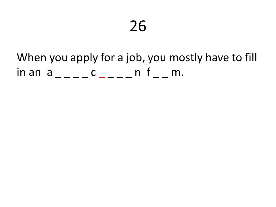 26 When you apply for a job, you mostly have to fill in an a _ _ _ _ c _ _ _ _ n f _ _ m.