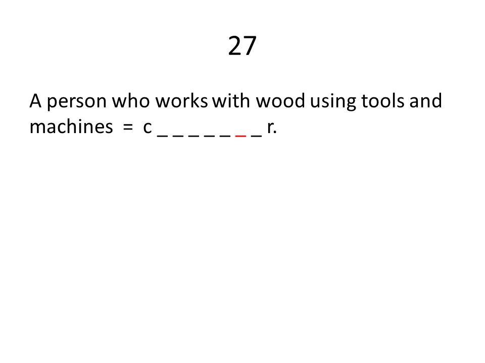 27 A person who works with wood using tools and machines = c _ _ _ _ _ _ _ r.