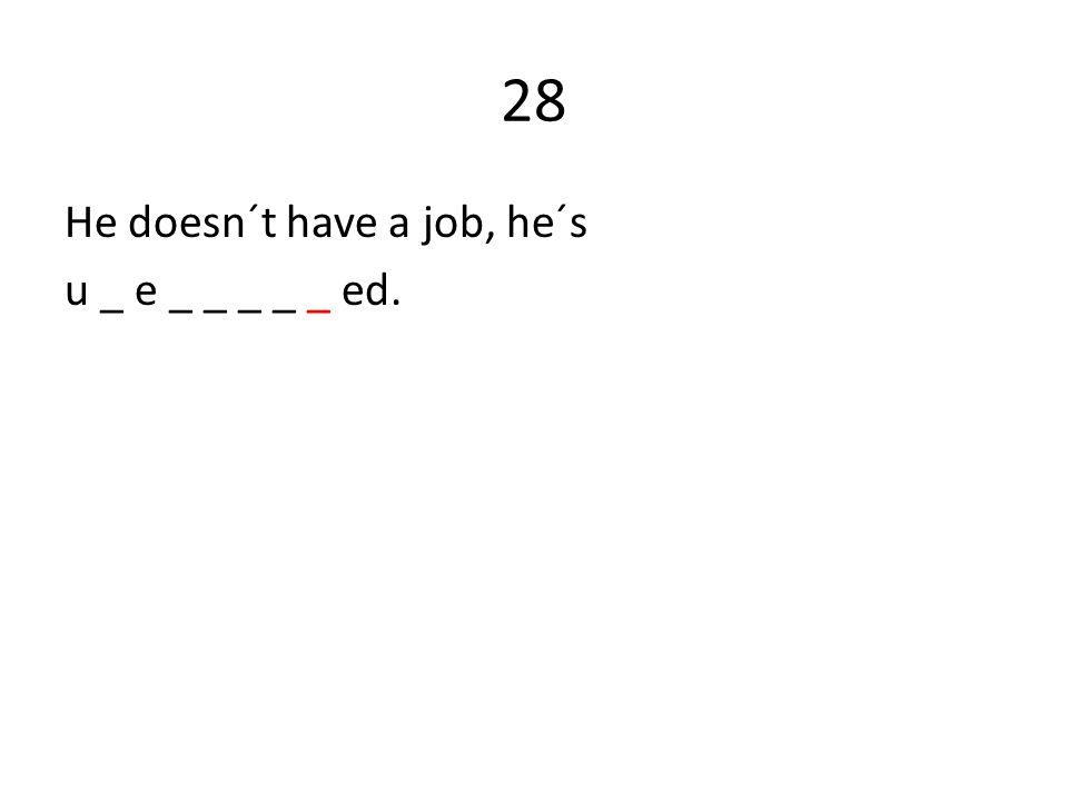 28 He doesn´t have a job, he´s u _ e _ _ _ _ _ ed.