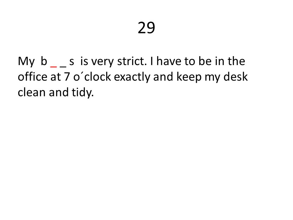 29 My b _ _ s is very strict.