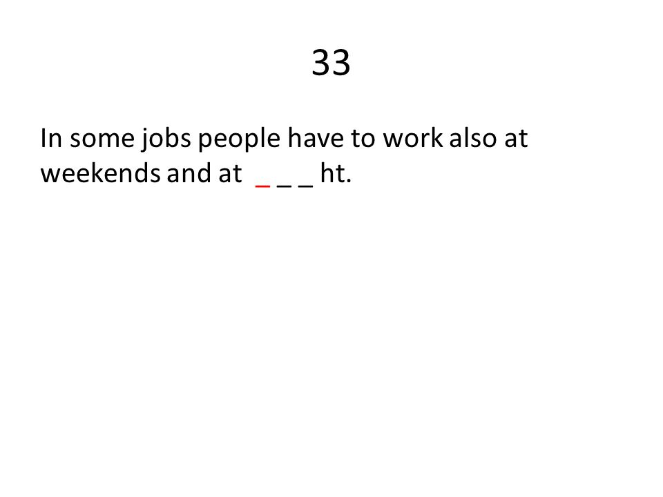 33 In some jobs people have to work also at weekends and at _ _ _ ht.