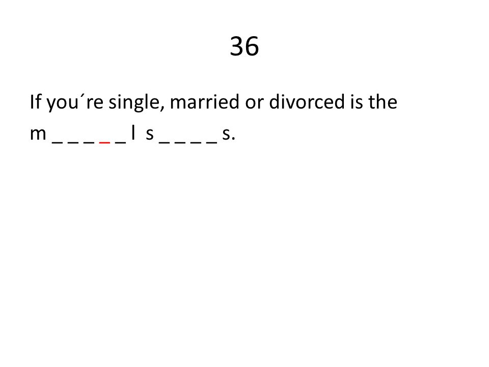 36 If you´re single, married or divorced is the m _ _ _ _ _ l s _ _ _ _ s.