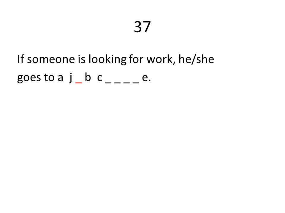37 If someone is looking for work, he/she goes to a j _ b c _ _ _ _ e.