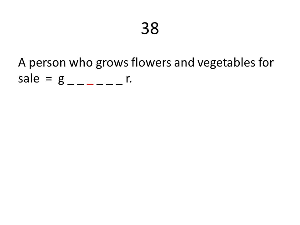 38 A person who grows flowers and vegetables for sale = g _ _ _ _ _ _ r.
