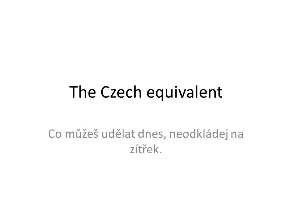 The Czech equivalent Co můžeš udělat dnes, neodkládej na zítřek.